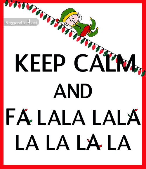 Keep Calm and Fa La La La La Bloggeretterized Wednesday Fuel