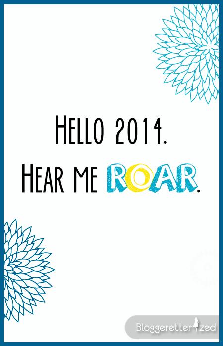 Hello 2014. Hear me ROAR.