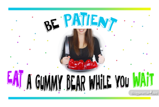 Be Patient Eat a Gummy Bear While you Wait by Bloggeretterized Wednesday Fuel