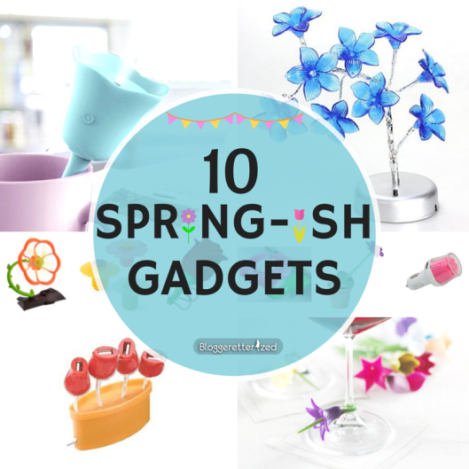10 SPRING-ish Gadgets by Bloggeretterized Blog Series