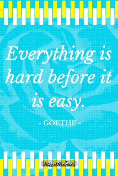 Bloggeretterized | Everything is hard before it is easy. -Goethe Wednesday Fuel Quote