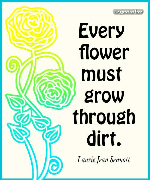 Bloggeretterized | Every flower must grow through dirt. Laurie Jean Sennott #quote Wednesday Fuel