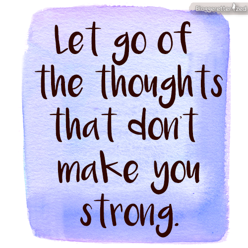 Bloggeretterized | Let go of thoughts that don't make you strong. Wednesday Fuel #quote