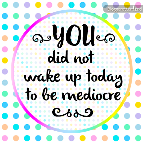 Bloggeretterized | You did not wake up today to be mediocre. Wednesday Fuel