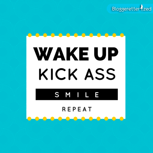 Bloggeretterized | Wake up, Kick ass, Smile, Repeat | Wednesday Fuel, #quote